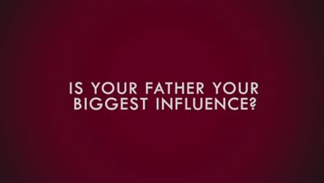 Is your Dad your Biggest Influence?